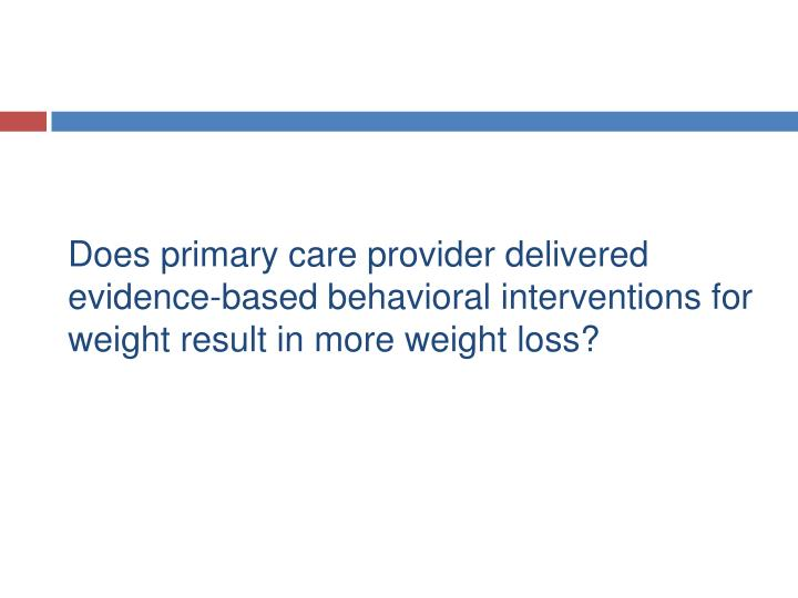 Does primary care provider delivered evidence-based behavioral interventions for weight result in more weight loss?