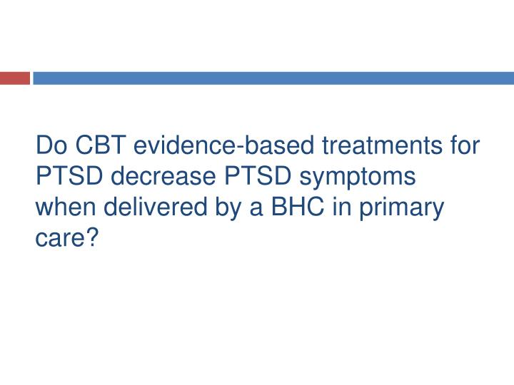 Do CBT evidence-based treatments for PTSD decrease PTSD symptoms when delivered by a BHC in primary care?