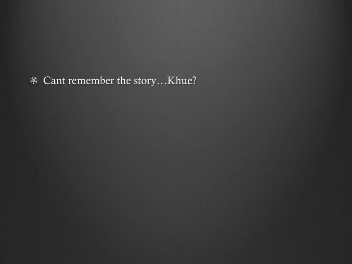 Cant remember the story…Khue?
