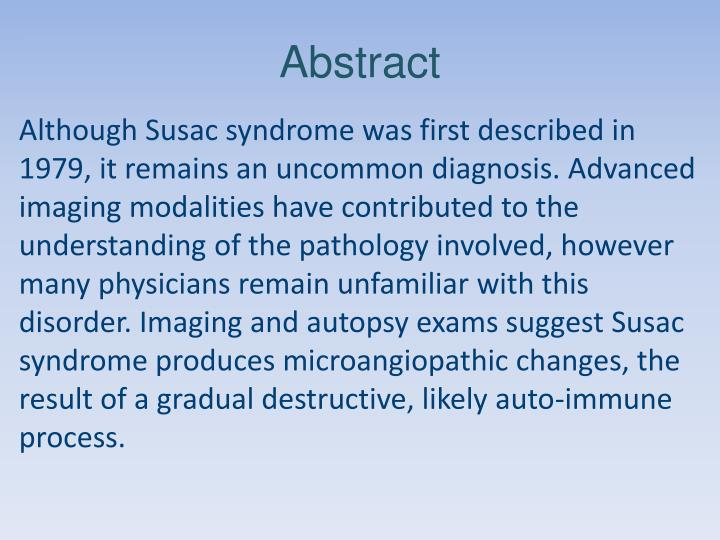 Although Susac syndrome was first described in 1979, it remains an uncommon diagnosis. Advanced imaging modalities have contributed to the understanding of the pathology involved, however many physicians remain unfamiliar with this disorder. Imaging and autopsy exams suggest Susac syndrome produces microangiopathic changes, the result of a gradual destructive, likely auto-immune process.