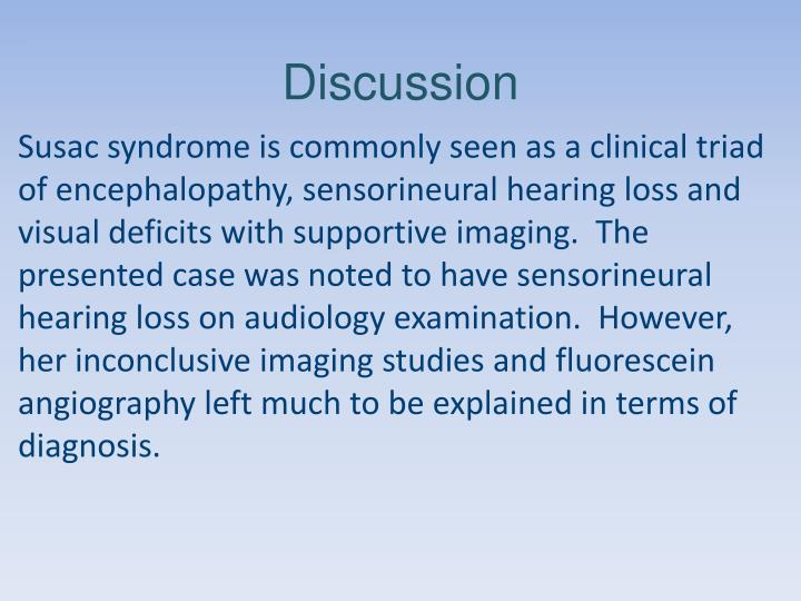 Susac syndrome is commonly seen as a clinical triad of encephalopathy, sensorineural hearing loss and visual deficits with supportive imaging.  The presented case was noted to have sensorineural hearing loss on audiology examination.  However, her inconclusive imaging studies and fluorescein angiography left much to be explained in terms of diagnosis.