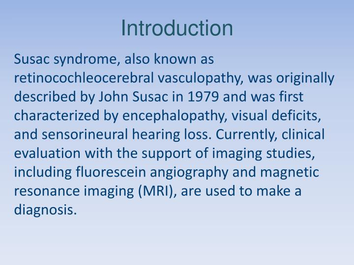 Susac syndrome, also known as retinocochleocerebral vasculopathy, was originally described by John Susac in 1979 and was first characterized by encephalopathy, visual deficits, and sensorineural hearing loss. Currently, clinical evaluation with the support of imaging studies, including fluorescein angiography and magnetic resonance imaging (MRI), are used to make a diagnosis.