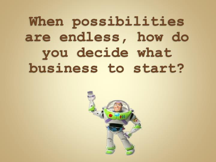 When possibilities are endless, how do you decide what business to start?