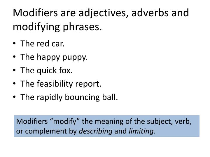 Modifiers are adjectives, adverbs and modifying phrases.