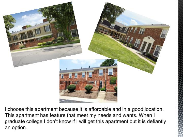 I choose this apartment because it is affordable and in a good location. This apartment has feature that meet my needs and wants. When I graduate college I don't know if I will get this apartment but it is defiantly an option.