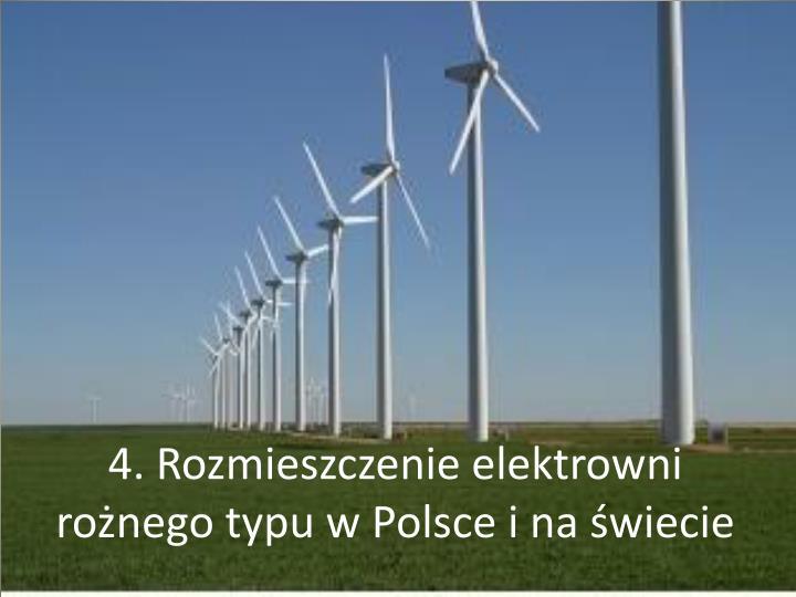 4. Rozmieszczenie elektrowni rożnego typu w Polsce i na świecie