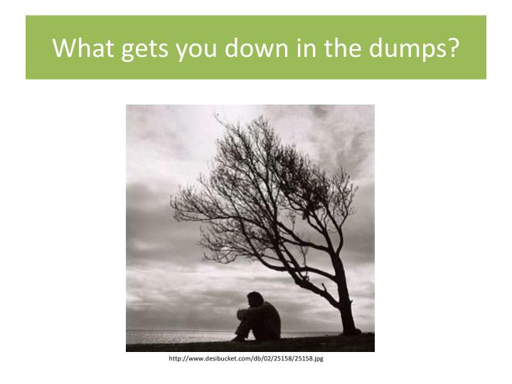 What gets you down in the dumps?