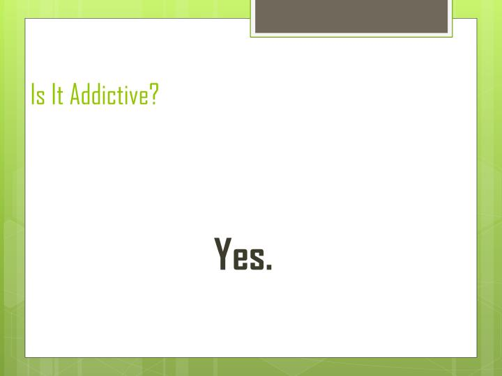 Is It Addictive?