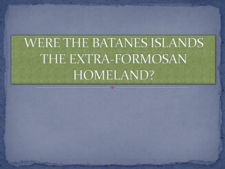 WERE THE BATANES ISLANDS THE EXTRA-FORMOSAN HOMELAND?