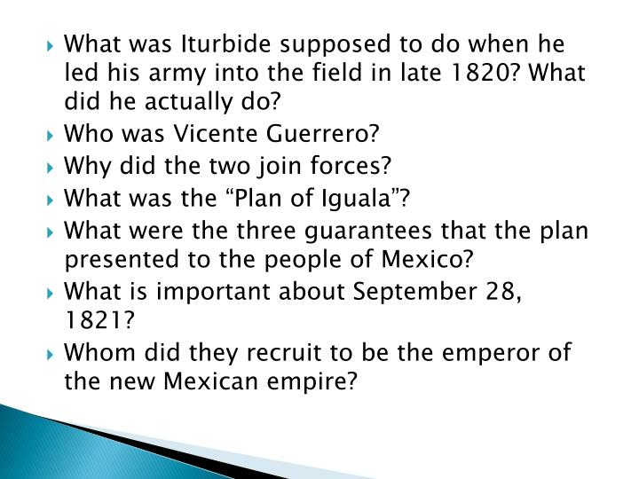 What was Iturbide supposed to do when he led his army into the field in late 1820? What did he actually do?
