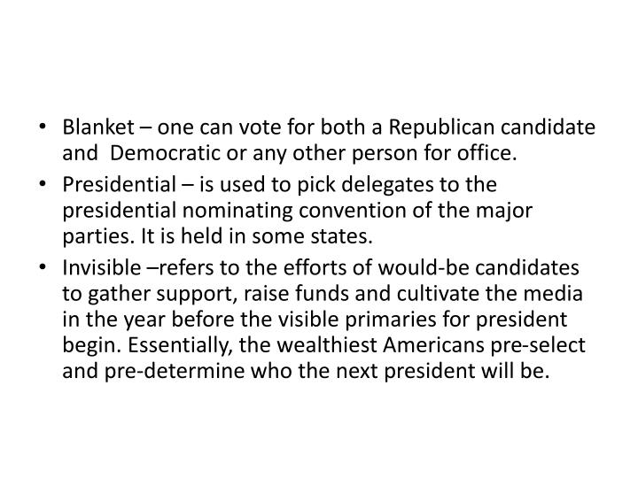 Blanket – one can vote for both a Republican candidate  and  Democratic or any other person for office.