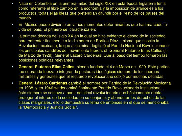 Nace en Colombia en la primera mitad del siglo XIX en esta época Inglaterra tenia como referente el libre cambio en la economía y la imposición de aranceles a los productos; todas ellas ideas que pretendían difundir por el resto de los países del mundo.