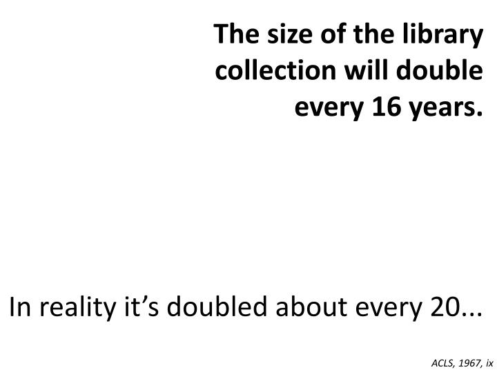 The size of the library collection will double every 16 years.