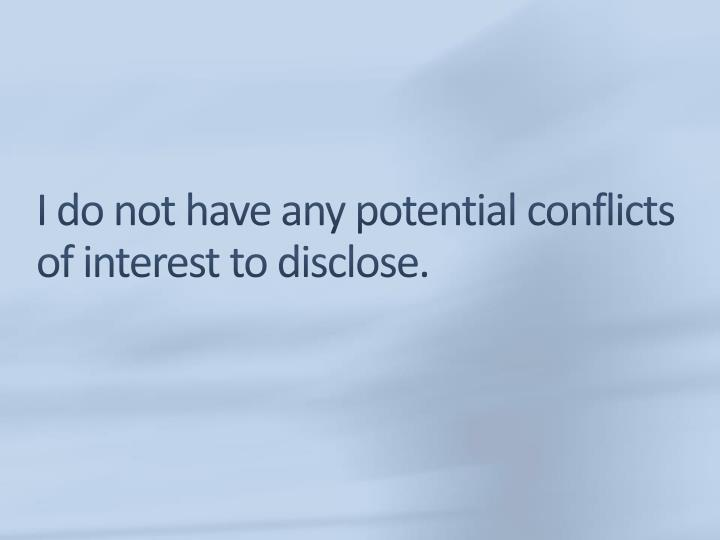 I do not have any potential conflicts of interest to disclose