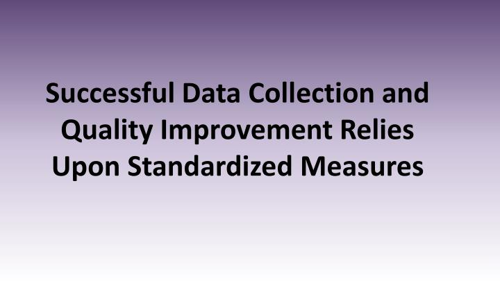 Successful Data Collection and Quality Improvement Relies Upon Standardized Measures