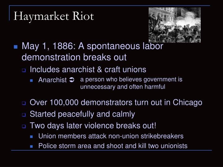 haymarket riot started by labor unions in 1886 An infamous labor protest in 1886 that resulted in chaos and violence this lasted for 8 days the haymarket square riot (sometimes called the haymarket massacre) started as a demonstration for an 8-hour workday.