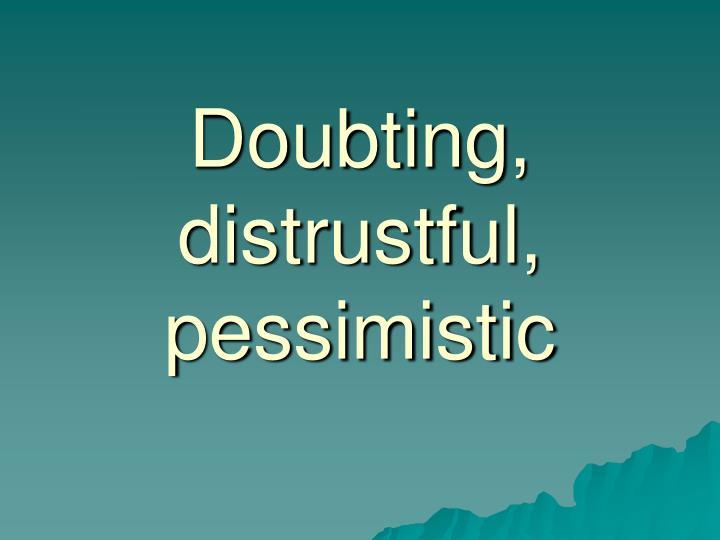 Doubting, distrustful, pessimistic