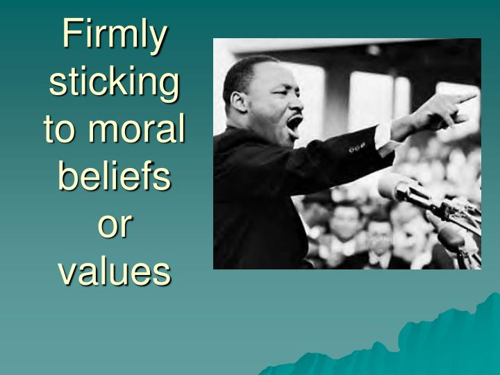 Firmly sticking to moral beliefs or values