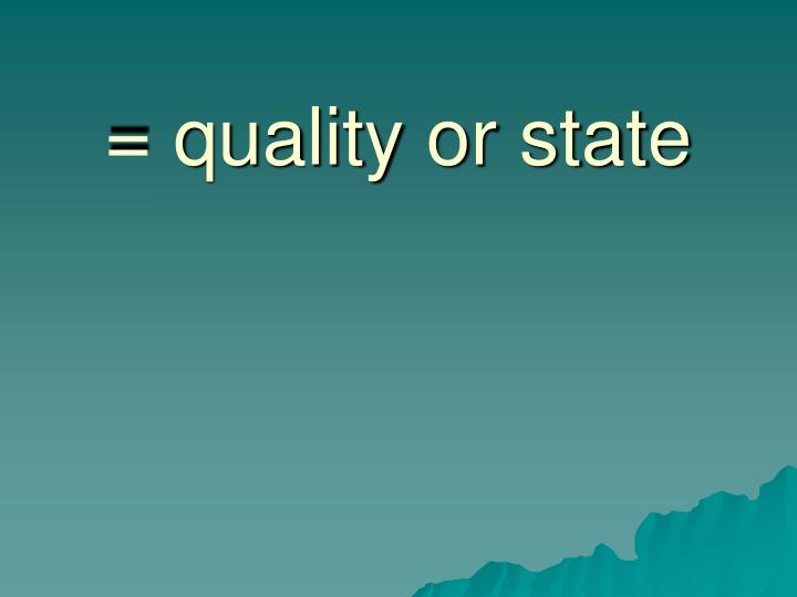 = quality or state