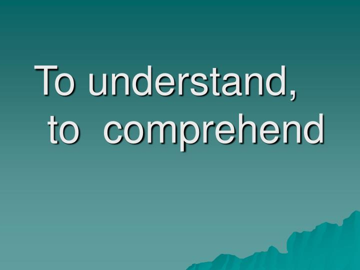 To understand, to  comprehend