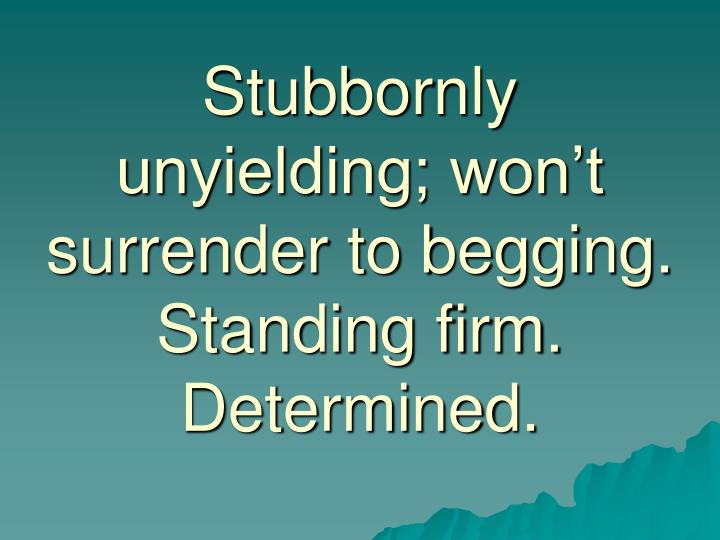 Stubbornly unyielding; won't surrender to begging.