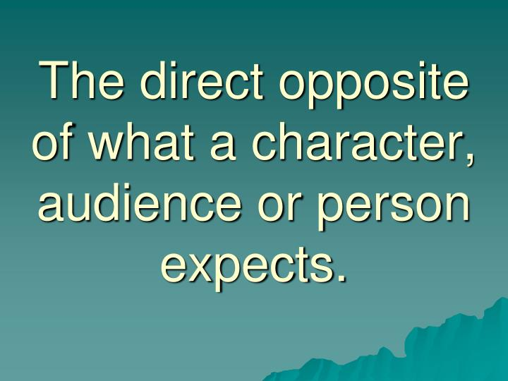 The direct opposite of what a character, audience or person expects.