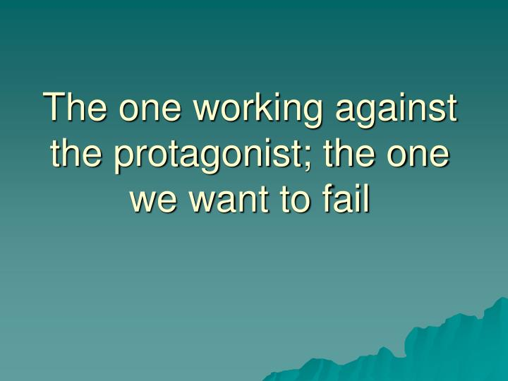 The one working against the protagonist; the one we want to fail