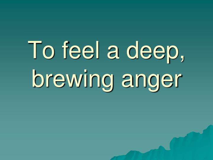 To feel a deep, brewing anger