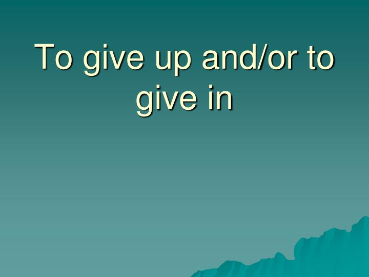 To give up and/or to give in