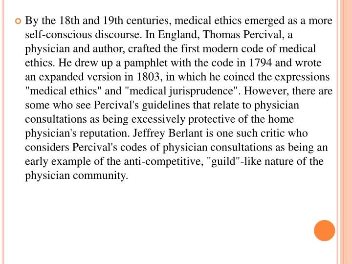 "By the 18th and 19th centuries, medical ethics emerged as a more self-conscious discourse. In England, Thomas Percival, a physician and author, crafted the first modern code of medical ethics. He drew up a pamphlet with the code in 1794 and wrote an expanded version in 1803, in which he coined the expressions ""medical ethics"" and ""medical jurisprudence"". However, there are some who see"