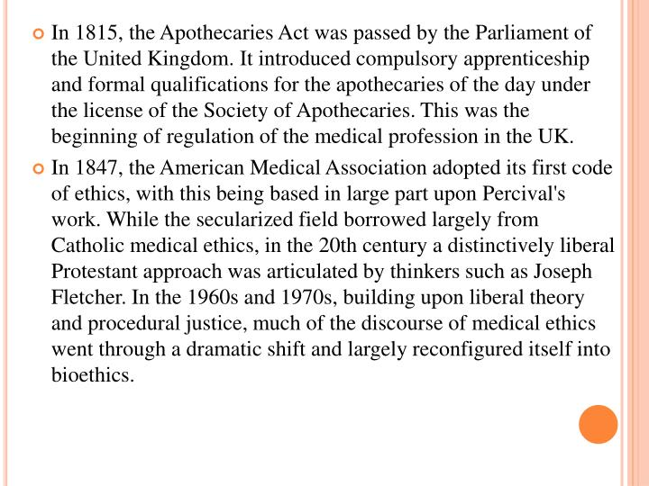 In 1815, the Apothecaries Act was passed by the Parliament of the United Kingdom. It introduced compulsory apprenticeship and formal qualifications for the apothecaries of the day under the license of the Society of Apothecaries. This was the beginning of regulation of the medical profession in the UK.