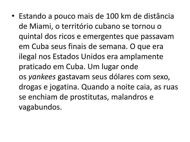 Estando a pouco mais de 100 km de distncia de Miami, o territrio cubano se tornou o quintal dos ricos e emergentes que passavam em Cuba seus finais de semana. O que era ilegal nos Estados Unidos era amplamente praticado em Cuba. Um lugar onde os