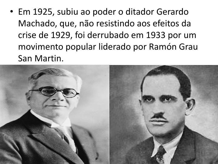 Em 1925, subiu ao poder o ditador Gerardo Machado, que, no resistindo aos efeitos da crise de 1929, foi derrubado em 1933 por um movimento popular liderado por Ramn Grau  San Martin.