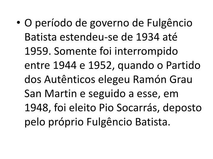 O perodo de governo de Fulgncio Batista estendeu-se de 1934 at 1959. Somente foi interrompido entre 1944 e 1952, quando o Partido dos Autnticos elegeu Ramn Grau