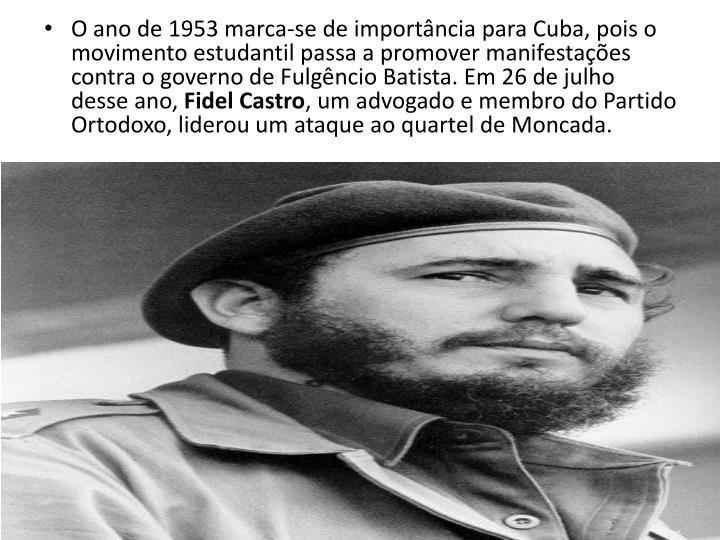 O ano de 1953 marca-se de importncia para Cuba, pois o movimento estudantil passa a promover manifestaes contra o governo de Fulgncio Batista. Em 26 de julho desse ano,