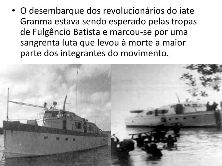 O desembarque dos revolucionrios do iate Granma estava sendo esperado pelas tropas de Fulgncio Batista e marcou-se por uma sangrenta luta que levou  morte a maior parte dos integrantes do movimento.