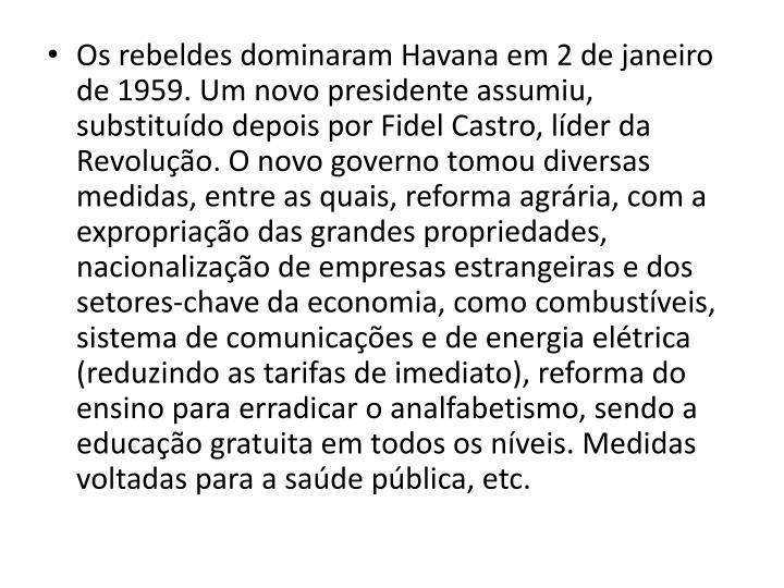 Os rebeldes dominaram Havana em 2 de janeiro de 1959. Um novo presidente assumiu, substitudo depois por Fidel Castro, lder da Revoluo. O novo governo tomou diversas medidas, entre as quais, reforma agrria, com a expropriao das grandes propriedades, nacionalizao de empresas estrangeiras e dos setores-chave da economia, como combustveis, sistema de comunicaes e de energia eltrica (reduzindo as tarifas de imediato), reforma do ensino para erradicar o analfabetismo, sendo a educao gratuita em todos os nveis. Medidas voltadas para a sade pblica, etc.