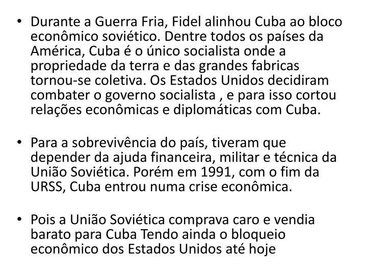 Durante a Guerra Fria, Fidel alinhou Cuba ao bloco econmico sovitico. Dentre todos os pases da Amrica, Cuba  o nico socialista onde a propriedade da terra e das grandes fabricas tornou-se coletiva. Os Estados Unidos decidiram combater o governo socialista , e para isso cortou relaes econmicas e diplomticas com Cuba.