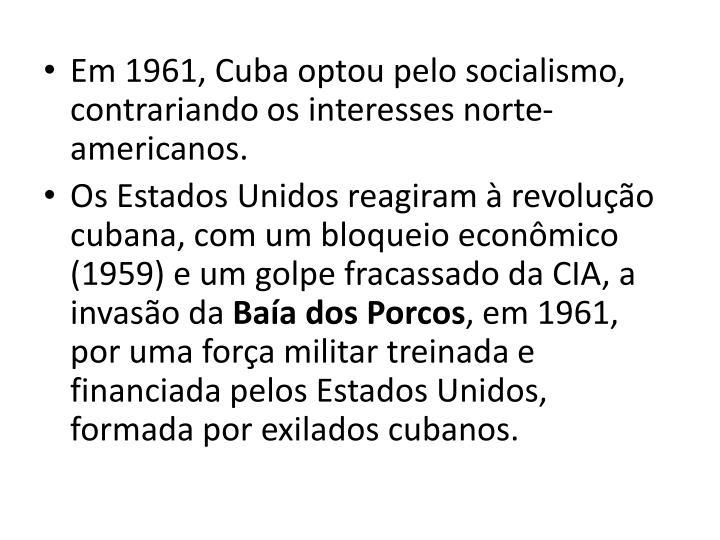 Em 1961, Cuba optou pelo socialismo, contrariando os interesses norte-americanos.