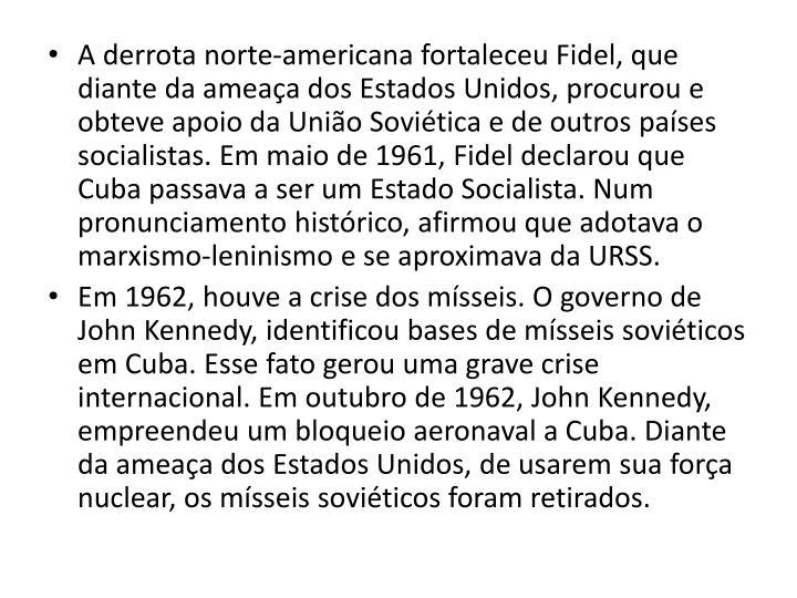 A derrota norte-americana fortaleceu Fidel, que diante da ameaa dos Estados Unidos, procurou e obteve apoio da Unio Sovitica e de outros pases socialistas. Em maio de 1961, Fidel declarou que Cuba passava a ser um Estado Socialista. Num pronunciamento histrico, afirmou
