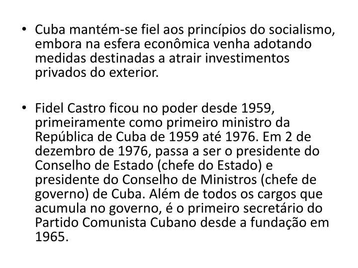 Cuba mantm-se fiel aos princpios do socialismo, embora na esfera econmica venha adotando medidas destinadas a atrair investimentos privados do exterior.