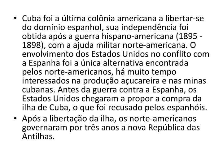 Cuba foi a ltima colnia americana a libertar-se do domnio espanhol, sua independncia foi obtida aps a guerra hispano-americana (1895 - 1898), com a ajuda militar norte-americana. O envolvimento dos Estados Unidos no conflito com a Espanha foi a nica alternativa encontrada pelos norte-americanos, h muito tempo interessados na produo aucareira e nas minas cubanas. Antes da guerra contra a Espanha, os Estados Unidos chegaram a propor a compra da ilha de Cuba, o que foi recusado pelos espanhis.