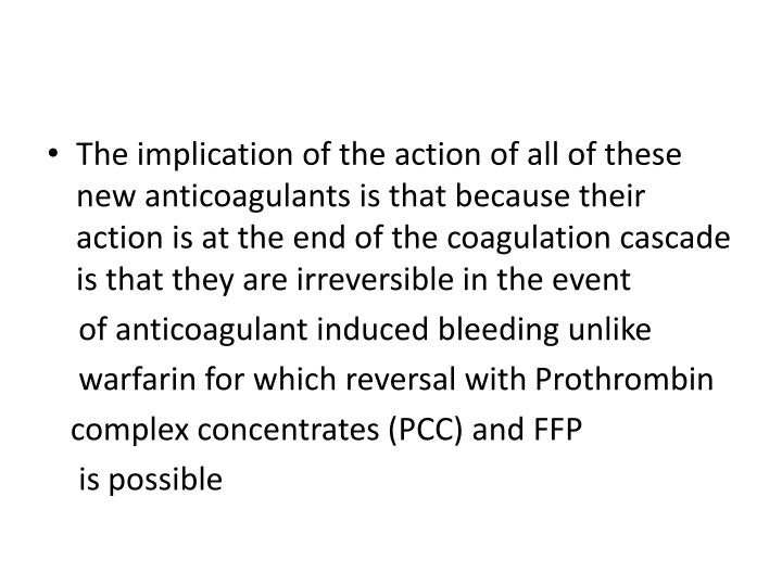 The implication of the action of all of these new anticoagulants is that because their action is at the end of the coagulation cascade is that they are irreversible in the event