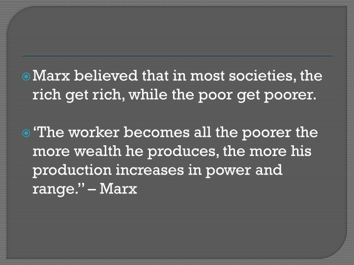Marx believed that in most societies, the rich get rich, while the poor get poorer.