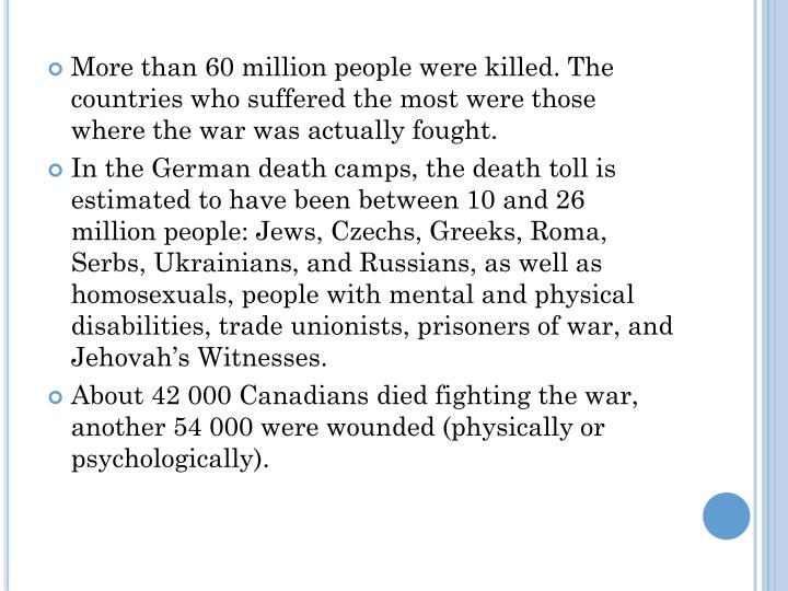 More than 60 million people were killed. The countries who suffered the most were those where the war was actually fought.