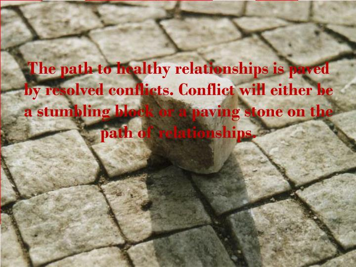 The path to healthy relationships is paved by resolved conflicts. Conflict will either be a stumbling block or a paving stone on the path of relationships.
