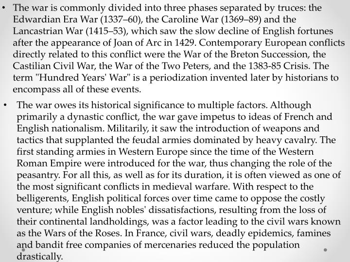 "The war is commonly divided into three phases separated by truces: the Edwardian Era War (1337–60), the Caroline War (1369–89) and the Lancastrian War (1415–53), which saw the slow decline of English fortunes after the appearance of Joan of Arc in 1429. Contemporary European conflicts directly related to this conflict were the War of the Breton Succession, the Castilian Civil War, the War of the Two Peters, and the 1383-85 Crisis. The term ""Hundred Years' War"" is a periodization invented later by historians to encompass all of these events."
