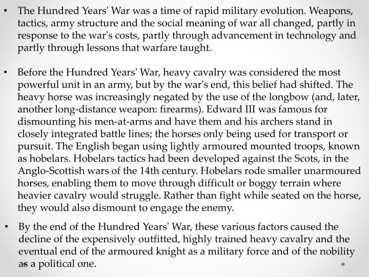 The Hundred Years' War was a time of rapid military evolution. Weapons, tactics, army structure and the social meaning of war all changed, partly in response to the war's costs, partly through advancement in technology and partly through lessons that warfare taught