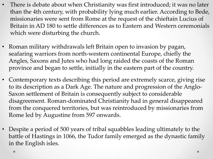 There is debate about when Christianity was first introduced; it was no later than the 4th century, with probability lying much earlier. According to Bede, missionaries were sent from Rome