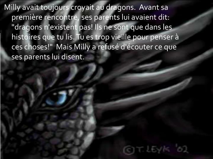 """Milly avait toujours croyait au dragons. Avant sa première rencontre, ses parents lui avaient dit: """"dragons n'existent pas! Ils ne sont que dans les histoires que tu lis. Tu es trop vieille pour penser à ces choses!"""" Mais Milly a refusé d'écouter ce que ses parents"""